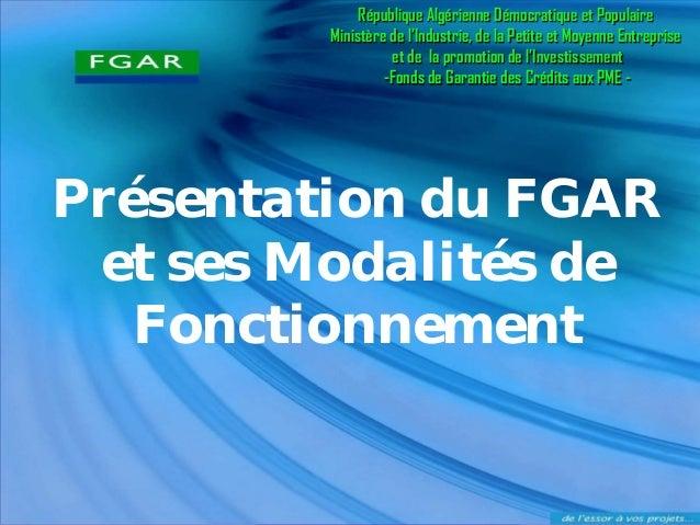 Présentation du FGAR  et ses Modalités de Fonctionnement  République Algérienne Démocratique et Populaire  Ministère de l'...