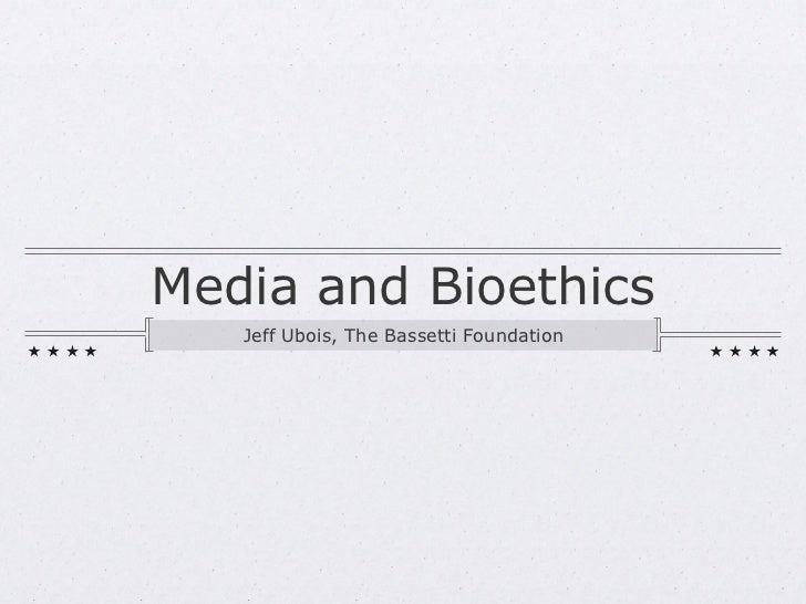 Media and Bioethics <ul><li>Jeff Ubois, The Bassetti Foundation </li></ul>