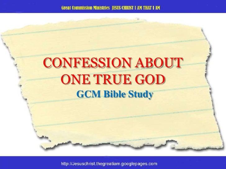 CONFESSION ABOUTONE TRUE GOD<br />GCM Bible Study<br />