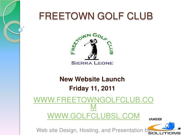FREETOWN GOLF CLUB<br />New Website Launch <br />Friday 11, 2011<br />WWW.FREETOWNGOLFCLUB.COM<br />WWW.GOLFCLUBSL.COM<br ...