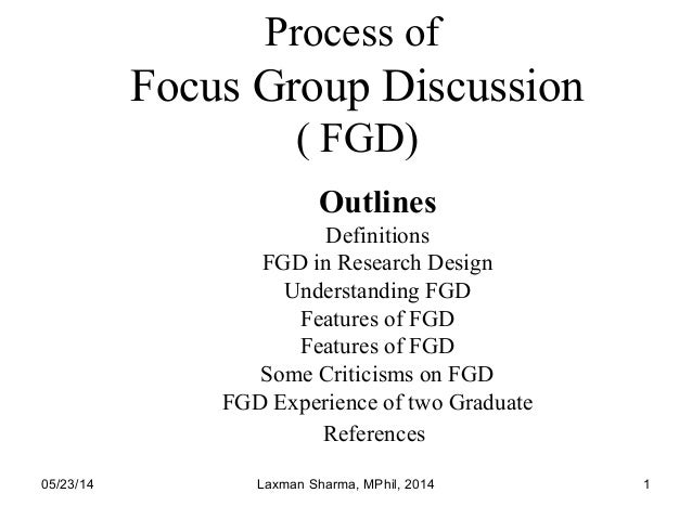 05/23/14 Laxman Sharma, MPhil, 2014 1 Process of Focus Group Discussion ( FGD) Outlines Definitions FGD in Research Design...