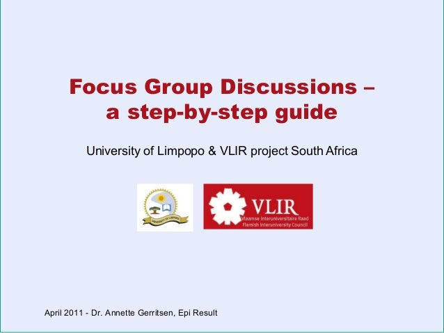 Focus Group Discussions – a step-by-step guide University of Limpopo & VLIR project South Africa  April 2011 - Dr. Annette...