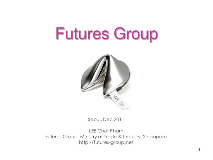Futures Group                  Seoul, Dec 2011                   LEE Chor PharnFutures Group, Ministry of Trade & Industry...
