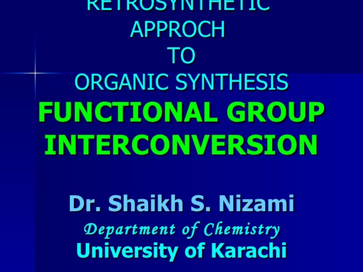RETROSYNTHETIC  APPROCH  TO ORGANIC SYNTHESIS FUNCTIONAL GROUP INTERCONVERSION Dr. Shaikh S. Nizami Department of Chemistr...
