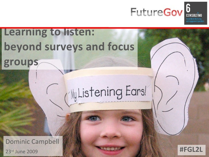 Learning to listen: beyond surveys and focus groups     Dominic Campbell 23rd June 2009             #FGL2L