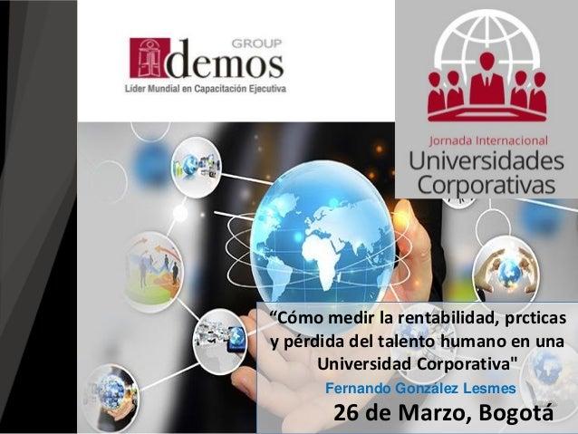 """26 de Marzo, Bogotá """"Cómo medir la rentabilidad, prcticas y pérdida del talento humano en una Universidad Corporativa"""" Fer..."""