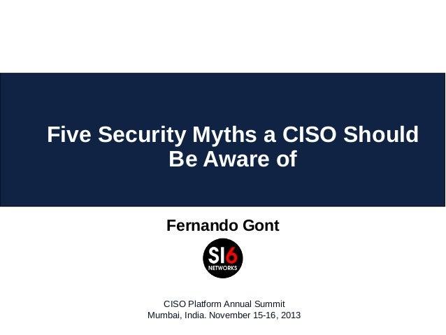 Five Security Myths a CISO Should Be Aware of Fernando Gont  CISO Platform Annual Summit Mumbai, India. November 15-16, 20...