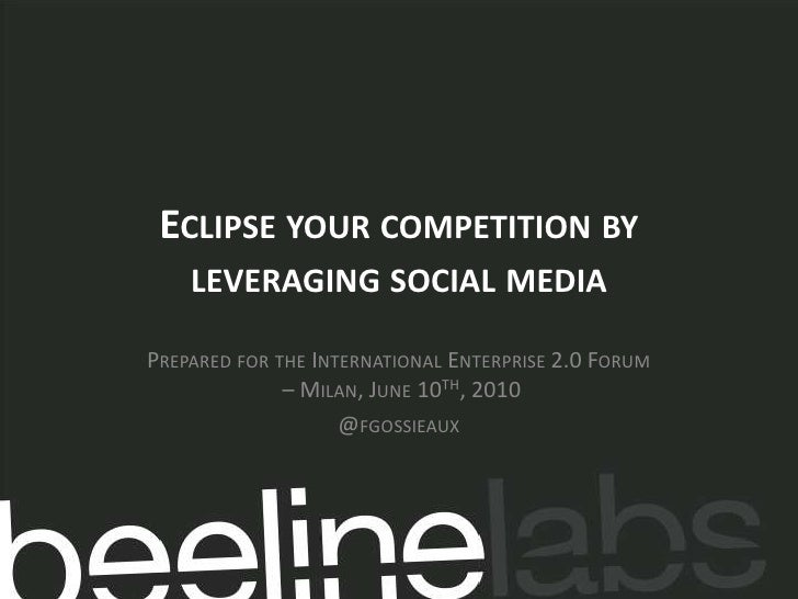 Eclipse your competition by leveraging social media<br />Prepared for the International Enterprise 2.0 Forum – Milan, June...
