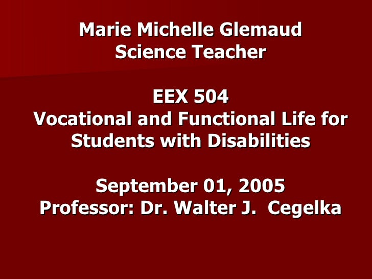 Marie Michelle Glemaud Science Teacher EEX 504 Vocational and Functional Life for Students with Disabilities September 01,...