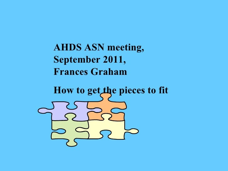 AHDS ASN meeting, September 2011, Frances Graham How to get the pieces to fit