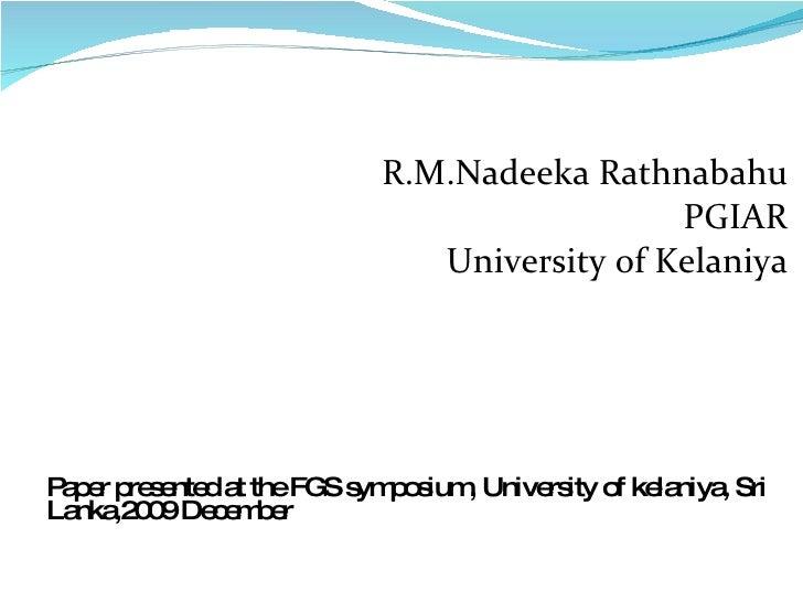 R.M.Nadeeka Rathnabahu PGIAR University of Kelaniya Paper presented at the FGS symposium, University of kelaniya, Sri Lank...