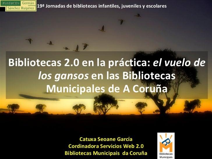Catuxa Seoane García Cordinadora Servicios Web 2.0 Bibliotecas Municipais  da Coruña Bibliotecas 2.0 en la práctica:  el v...