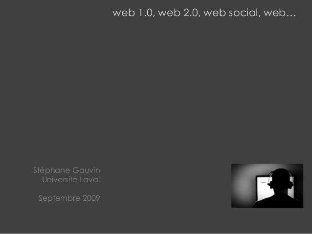 web 1.0, web 2.0, web social, web… Stéphane Gauvin Université Laval Septembre 2009