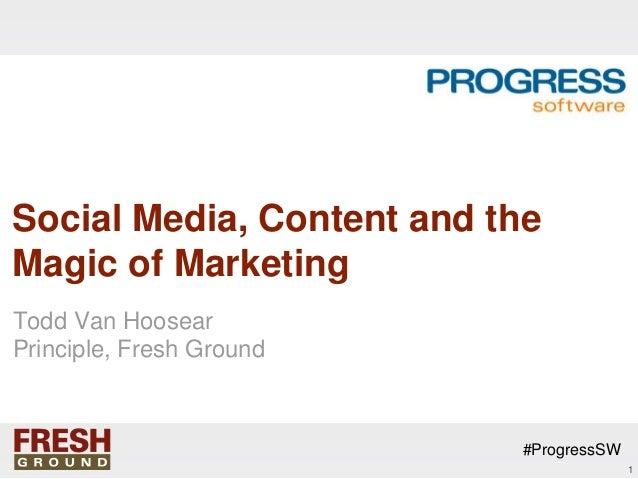 Social Media, Content and theMagic of MarketingTodd Van HoosearPrinciple, Fresh Ground                           #Progress...