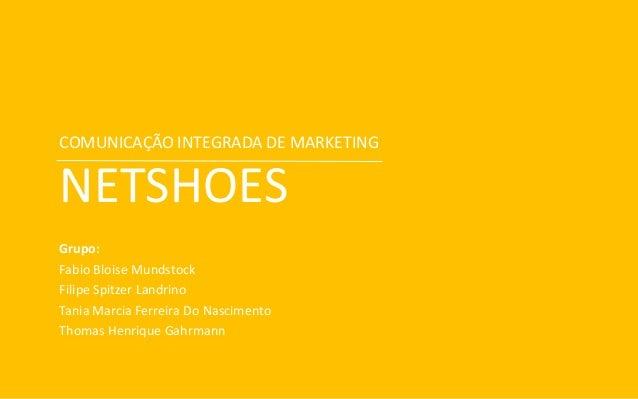 COMUNICAÇÃO INTEGRADA DE MARKETING NETSHOES Grupo: Fabio Bloise Mundstock Filipe Spitzer Landrino Tania Marcia Ferreira Do...