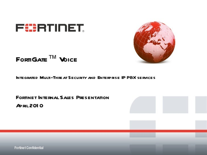 FortiGate™ Voice Integrated Multi-Threat Security and Enterprise IP PBX services Fortinet Internal Sales Presentation Apri...