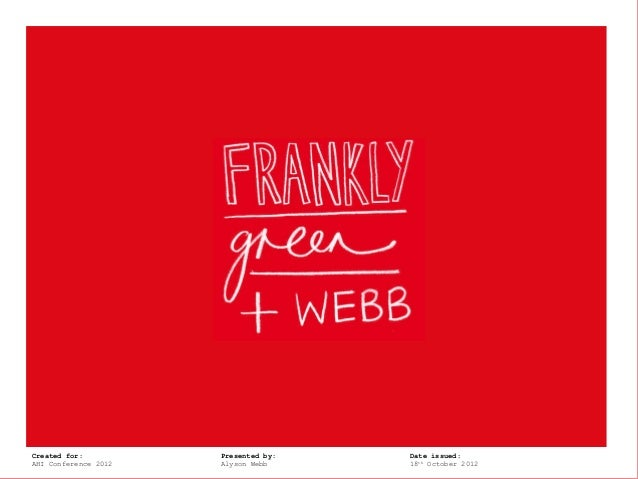 Frankly, Green +Created for:       Webb   Presented by:   Date issued:AHI Conference 2012       Alyson Webb     18th Octob...