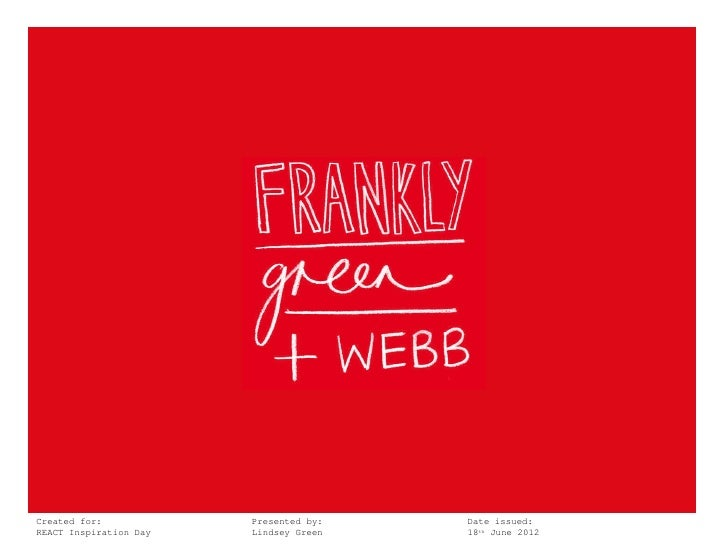 Created for:              Presented by:   Date issued:Frankly,Inspiration DayREACT Green + Webb        Lindsey Green   18t...