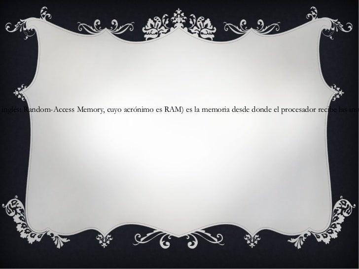 -Memoria RAM Memoria de Acceso Aleatorio (en inglés: Random-Access Memory, cuyo acrónimo es RAM) es la memoria desde donde...