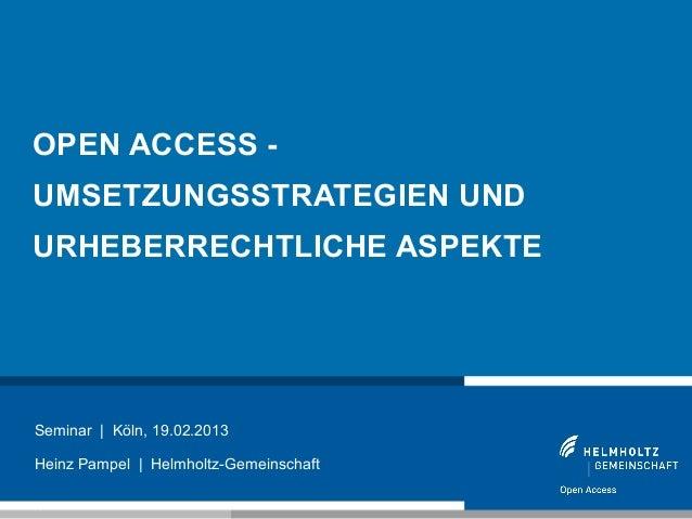 OPEN ACCESS -UMSETZUNGSSTRATEGIEN UNDURHEBERRECHTLICHE ASPEKTESeminar | Köln, 19.02.2013Heinz Pampel | Helmholtz-Gemeinsch...