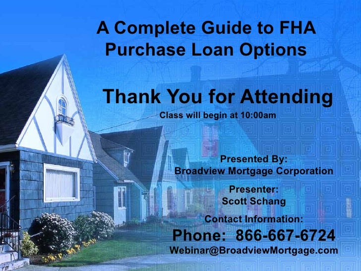 A Complete Guide to FHA Purchase Loan Options Thank You for Attending Class will begin at 10:00am Presented By: Broadview ...
