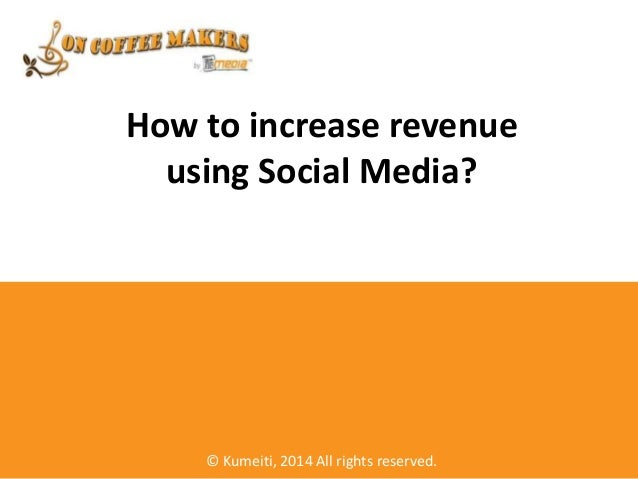 How to increase revenue using Social Media? © Kumeiti, 2014 All rights reserved.