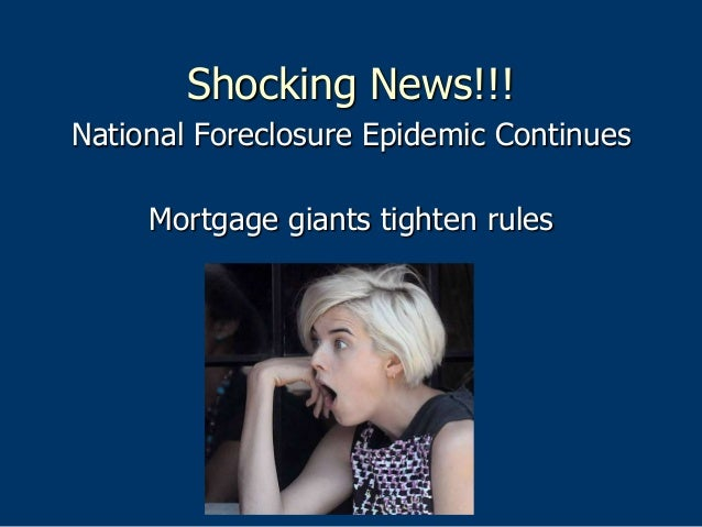 Shocking News!!! National Foreclosure Epidemic Continues Mortgage giants tighten rules