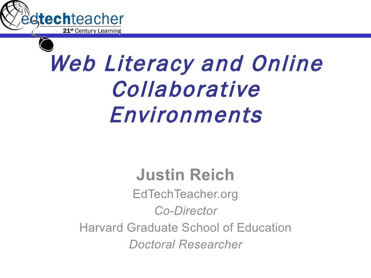 Web Literacy and Online Collaborative Environments Justin Reich EdTechTeacher.org Co-Director Harvard Graduate School of E...