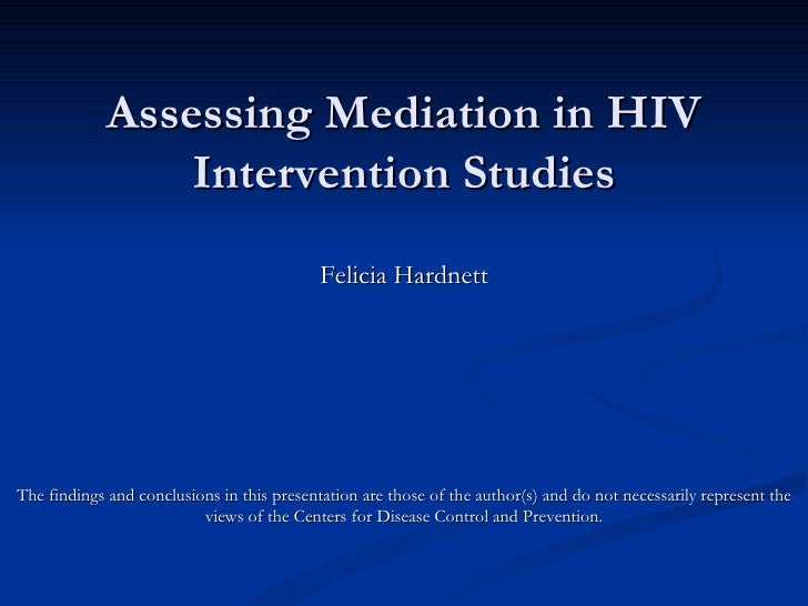 Assessing Mediation in HIV Intervention Studies Felicia Hardnett The findings and conclusions in this presentation are tho...