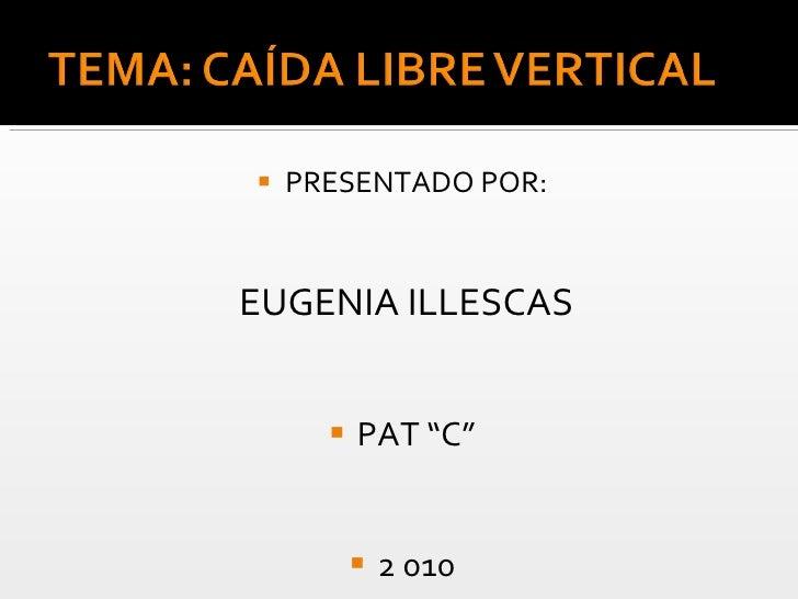 "<ul><li>PRESENTADO POR: </li></ul><ul><li>EUGENIA ILLESCAS </li></ul><ul><li>PAT ""C"" </li></ul><ul><li>2 010 </li></ul>"