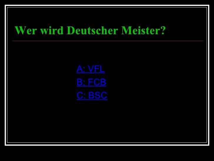 Wer wird Deutscher Meister? <ul><li>A: VFL </li></ul><ul><li>B: FCB </li></ul><ul><li>C: BSC </li></ul>