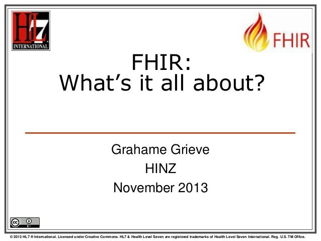 FHIR: What's it all about? Grahame Grieve HINZ November 2013  © 2013 HL7 ® International. Licensed under Creative Commons....