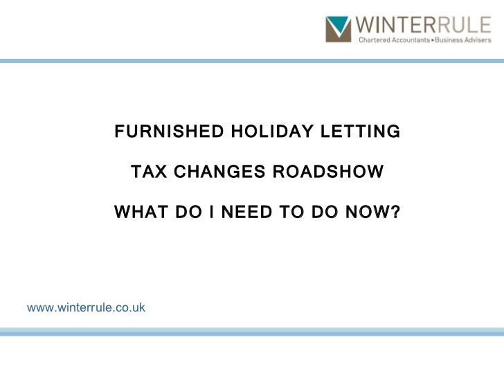 FURNISHED HOLIDAY LETTING TAX CHANGES ROADSHOW WHAT DO I NEED TO DO NOW? www.winterrule.co.uk