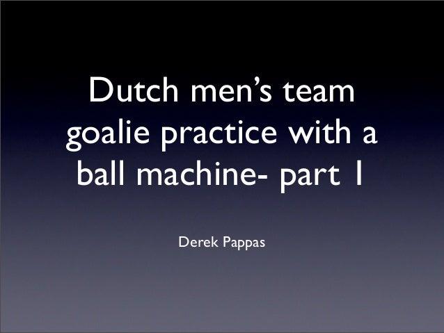 Dutch men's teamgoalie practice with a ball machine- part 1       Derek Pappas