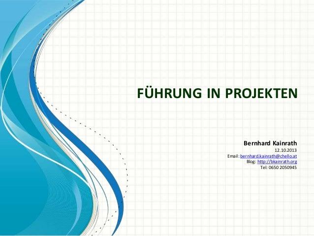 FÜHRUNG IN PROJEKTEN Bernhard Kainrath 12.10.2013 Email: bernhard.kainrath@chello.at Blog: http://bkainrath.org Tel: 0650 ...