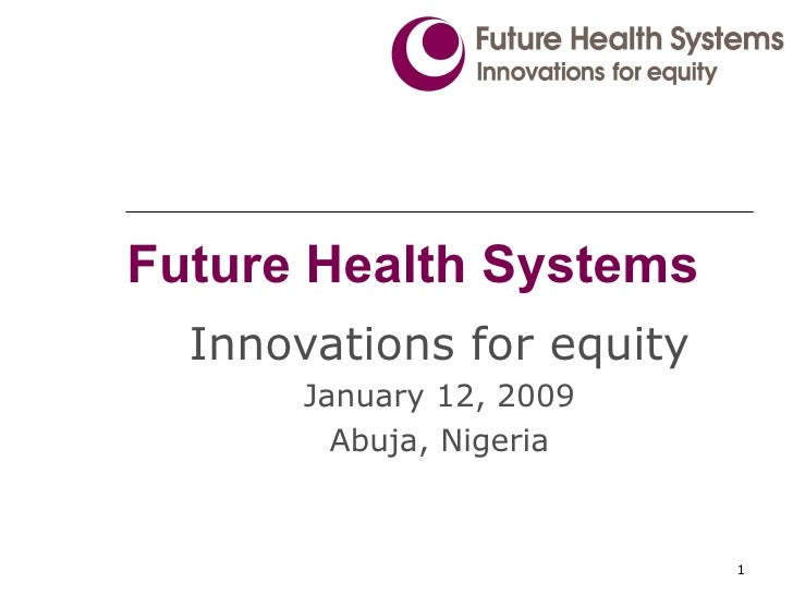 Future Health Systems Innovations for equity January 12, 2009 Abuja, Nigeria