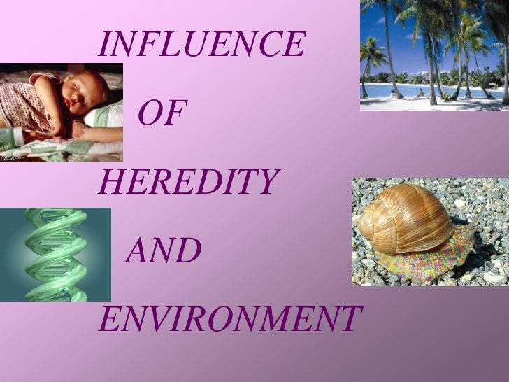 INFLUENCE  OF HEREDITY  AND ENVIRONMENT