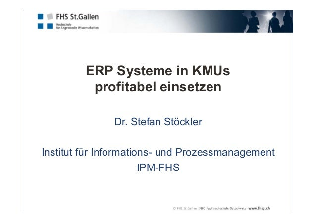 ERP Systeme in KMUs profitabel einsetzen Dr. Stefan Stöckler Institut für Informations- und Prozessmanagement IPM-FHS
