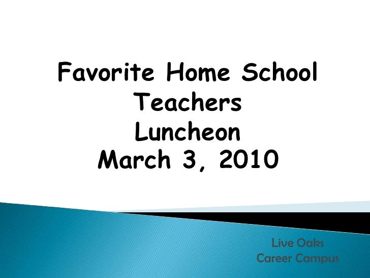 Favorite Home School TeachersLuncheon March 3, 2010 <br />Live Oaks Career Campus<br />