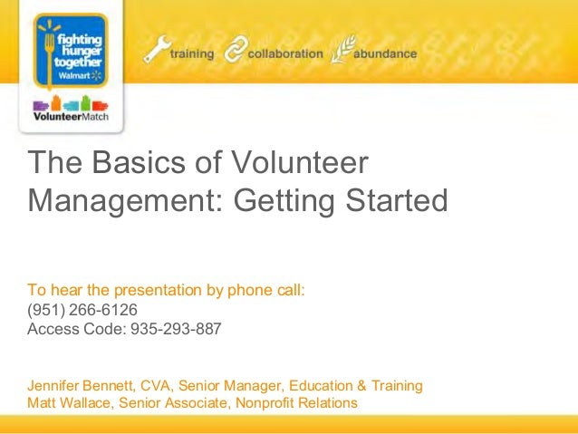 The Basics of Volunteer Management: Getting Started To hear the presentation by phone call: (951) 266-6126 Access Code: 93...