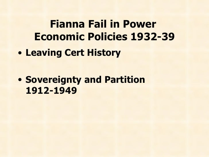 Fianna Fail in Power  Economic Policies 1932-39 <ul><li>Leaving Cert History </li></ul><ul><li>Sovereignty and Partition 1...