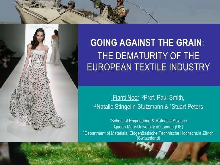 GOING AGAINST THE GRAIN :   THE DEMATURITY OF THE EUROPEAN TEXTILE INDUSTRY 1 Fianti Noor ,  2 Prof. Paul Smith,  1,2 Nata...