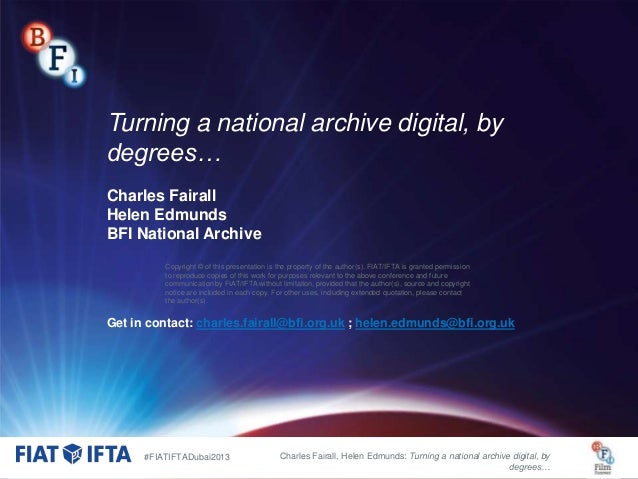 Turning a national archive digital, by degrees… Charles Fairall Helen Edmunds BFI National Archive Copyright © of this pre...