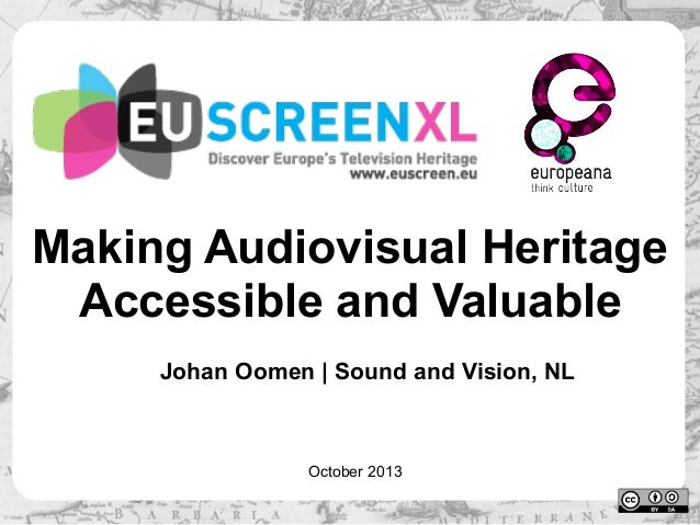 Making Audiovisual Heritage Accessible and Valuable Johan Oomen | Sound and Vision, NL  October 2013