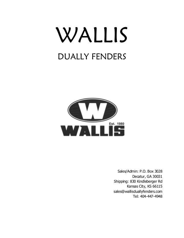 WALLIS DUALLY FENDERS Sales/Admin: P.O. Box 3028 Decatur, GA 30031 Shipping: 830 Kindleberger Rd Kansas City, KS 66115 sal...