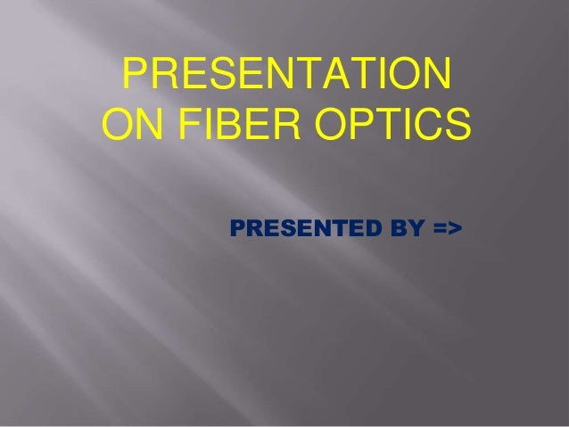 PRESENTATIONON FIBER OPTICSPRESENTED BY =>