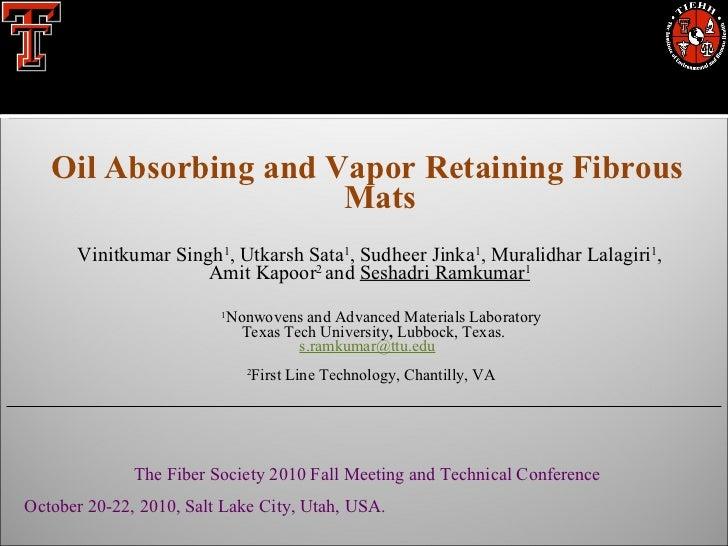 <ul><li>Oil Absorbing and Vapor Retaining Fibrous Mats </li></ul><ul><li>Vinitkumar Singh 1 , Utkarsh Sata 1 , Sudheer Jin...