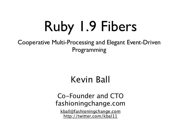 Ruby 1.9 FibersCooperative Multi-Processing and Elegant Event-Driven                    Programming                   Kevi...