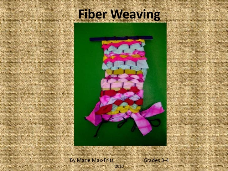 Fiber Weaving <br />By Marie Max-Fritz                       Grades 3-4<br />2010<br />