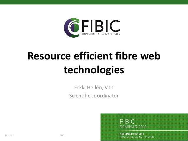 Resource efficient fibre web technologies Erkki Hellén, VTT Scientific coordinator  21.11.2013  FIBIC